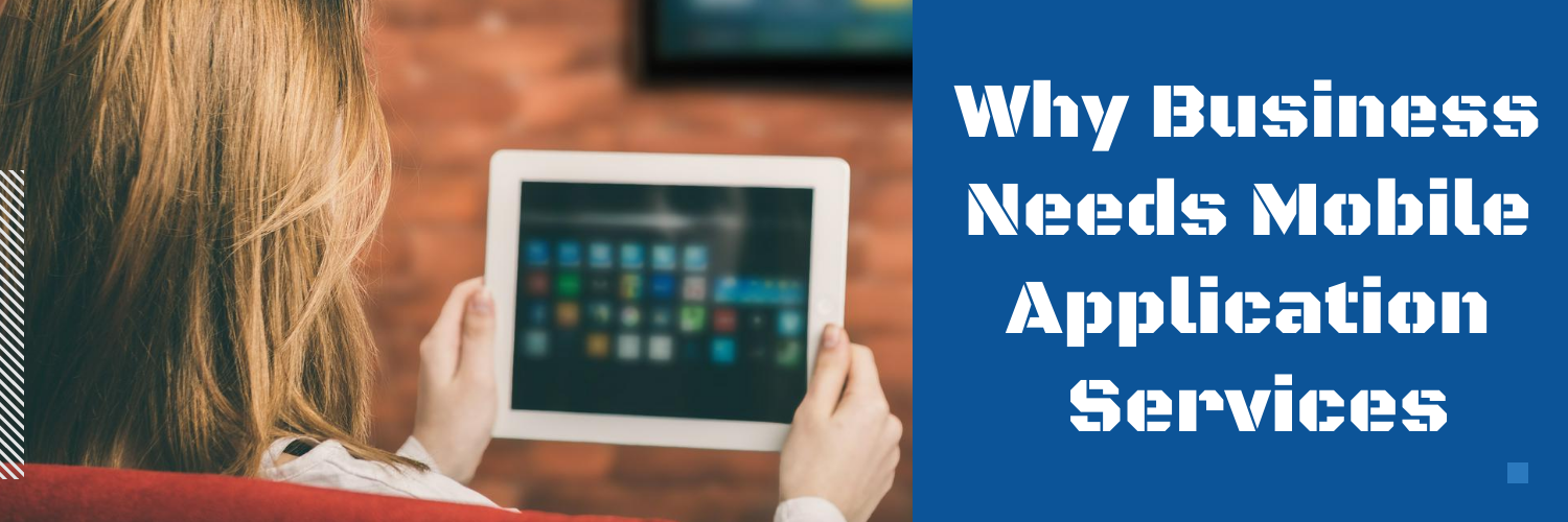 Why your Business needs Mobile Application Development Services
